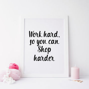 PRINTABLE ART worl hard so you can shop harder prints,printable art,home decor,office prints,office poster,prints,wall decor,home poster,art