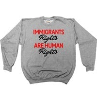 Immigrants' Rights Are Human Rights -- Sweatshirt