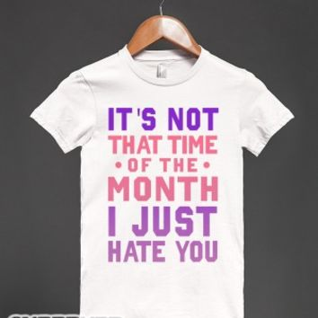 "It's Not """"That Time of the Month"""" I Just Hate You (Junior)-T-Shirt"
