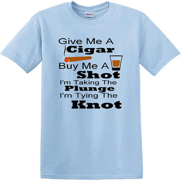 Bachelor Party T-Shirt Give Me A Cigar and Buy Me A Shot - Tying The Knot, last fling, Groom, gift for groom, Groomsmen, wedding, engaged