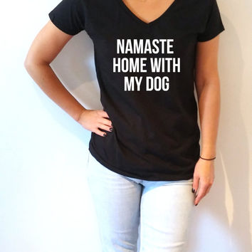 Namaste home with my dog V-neck T-shirt For Women fashion top cute sassy gift to her teen clothes slogan tee saying ladies gifts namaste