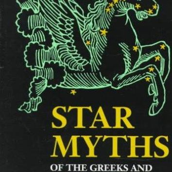 Star Myths of the Greeks and Romans: A Sourcebook Containing the Constellations of Pseudo-Eratoshenes and the Poetic Astronomy of Hyginus: Star Myths of the Greeks and Romans