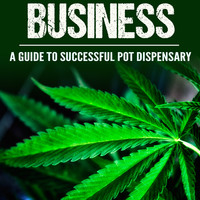 Marijuana Business: A Guide to Successful Pot Dispensary