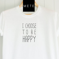 I choose to be happy, Funny T-Shirt, Quote T-Shirt, Unique, Unisex T-Shirt,  T-Shirt sayings, Tumblr T-Shirt, Gifts Graphic for Him and Her