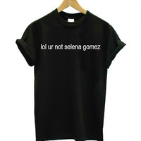 Women T shirt lol ur not selena gomez Letters Print Casual Cotton Hipster tshirt For Lady Funny Top Tee Black White B-210