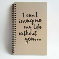 I can't imagine my life without you, 5x8 writing journal custom spiral notebook handmade brown kraft memory book small sketchbook, scrapbook