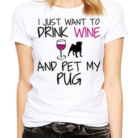 Pug Shirt - I Just Want To Drink Wine and Pet My Pug TShirt - Dog Lover - Funny T Shirt - Wine Lover - Pug Art - Pug Gift - Women's Pug Tee