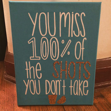 You Miss 100% of the Shots You Don't Take Quote Canvas - 11x14 READY TO SHIP!!