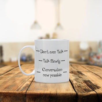Don't Even Talk, Talk Slowly Conversation Ceramic Coffee Mug - Dishwasher Safe - Cute Coffee Mug- Funny Coffee Mug - Custom - Personalized