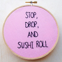 Stop Drop and Sushi Roll Sushi Japanese Food Art Hand Embroidery Hoop Art Funny Embroidery Hoop Home Decor Food Decor Phrase Hand Embroidery