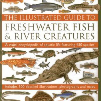 The Illustrated Guide to Freshwater Fish & River Creatures: A Visual Encyclopedia of Aquatic Life Featuring 450 Species: Includes 500 Detailed Illustrations, Photographs and Maps