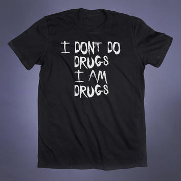 I Don't Do Drugs I Am Drugs Slogan Tee Funny Grunge Coke EDM Party Weed Rave Tumblr T-shirt