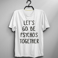 Lets Go Be Psychos Together Shirt Tshirt Instagram Tumblr Shirt Funny Tshirt Men Top Tee Shirt T-shirt - Size XS S M L XL (T034)