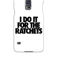 I Do It For The Ratchets - Samsung Galaxy S5 Case