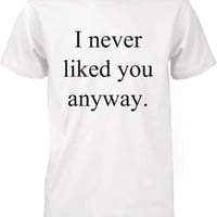 Funny Graphic Tees - I Never Liked You Anyway Men's White Cotton T-shirt