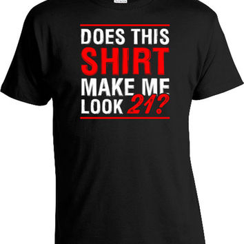 21st Birthday Gift Ideas For Her Gifts For Him 21st Birthday Shirt 21 Years Old Does This Shirt Make Me Look 21 Mens Ladies Tee DAT-157
