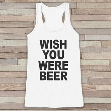 Wish You Were Beer Tank Top - Funny Drinking Shirt - Shirt for Women - Novelty Tank Top - Gift for Friend - Gift for Her - Party Shirt