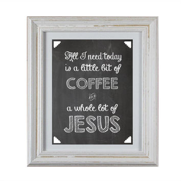 "Chalkboard Inspirational DIY Printable- ""All I Need Today is a Little Bit of Coffee and a Whole Lot of Jesus"""