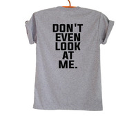 Dont even look at me Shirt T Shirt Funny Tumblr Grunge Trendy Womens Mens Teenager Fashion Sassy Cute Instagram Youtuber Twitter Polyvore