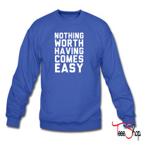 Nothing Worth Having Comes Easy sweatshirt