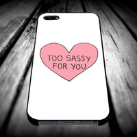 Too Sassy for you for iPhone 4/4s/5/5s/5c/6/6 Plus Case, Samsung Galaxy S3/S4/S5/Note 3/4 Case, iPod 4/5 Case, HtC One M7 M8 and Nexus Case **
