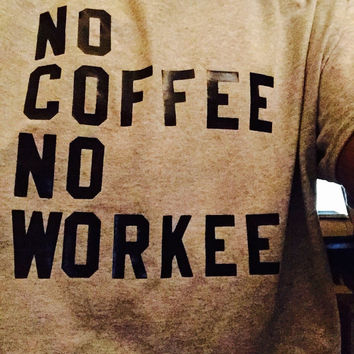 No Coffee No Workee Saying T-Shirt Screen Printed w/ Black Letters