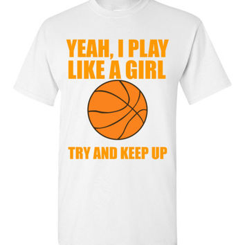 Yeah I Play Like a Girl Try and Keep Up Basketball