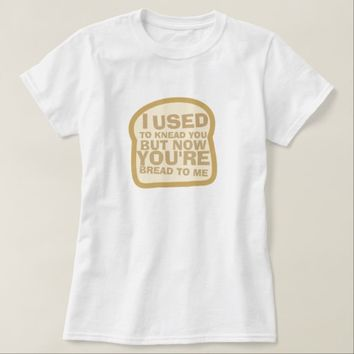 I Used to Knead You T-Shirt