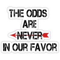 The odds are never in our favor