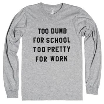 Too Dumb For School Too Pretty For Work Long Sleeve T-shirt (id6021...