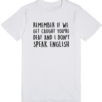 Remember If We Get Caught You're Deaf and I Don't Speak English | T-Shirt | SKREENED