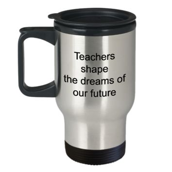 Teacher Travel Mug - Teachers Shape The Dreams Of Our Future Stainless Steel Insulated Travel Coffee Cup with Lid