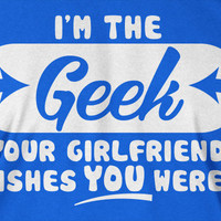 I'm The Geek T-Shirt Girlfriend Wishes T-Shirt Geek Tee Geek Shirt I'm The Geek Your Girlfriend Wishes You Were T-Shirt