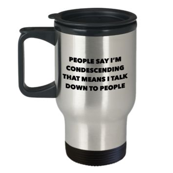 Condescending Mug People Say I'm Condescending Funny Stainless Steel Insulated Travel Coffee Cup
