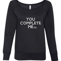 You Complete Me Oh You Complete Mess Shirt Great Fashion Styled Tumblr You Complete Mess Iconic Movie Quote WIdeneck Sweatshirt For Ladies