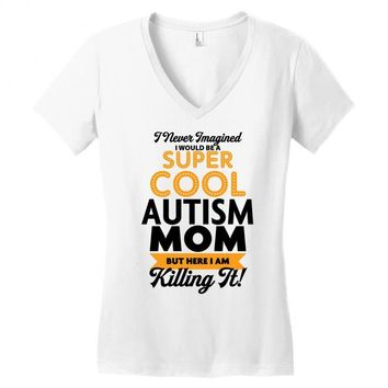 I Never Imagined I Would Be A Super Cool Autism Mom But Here I Am Kill Women's V-Neck T-Shirt