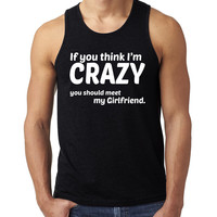 If you think I'm crazy you should meet my girlfriend Tank Top