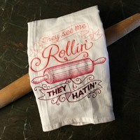 They See me Rollin They Hatin with rollin pin Embroidered Flour Sack Hand/Dish Towel