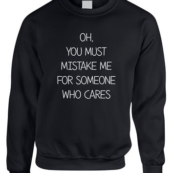 Adult Sweatshirt You Must Mistake Me Someone Cares Fun Top