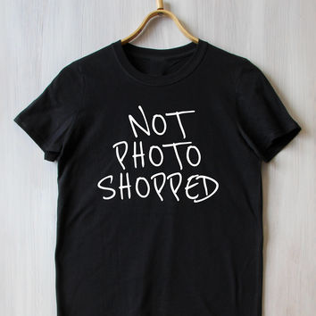 Not Photo Shopped Tee All Natural Slogan Tumblr T-shirt
