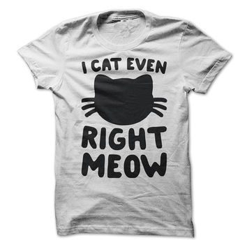 I Cat Even Right Meow Funny T-Shirt Tee