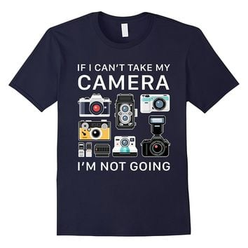 If I Can't Take My Camera - I'm Not Going Funny Tee Shirt