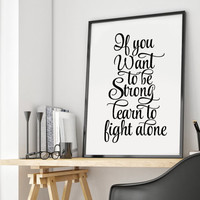 If you want to be strong learn to fight alone never give up print inspirational print black and white home decor print motivational print