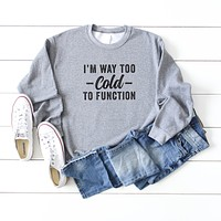 I'm Way Too Cold To Function | Sweatshirt