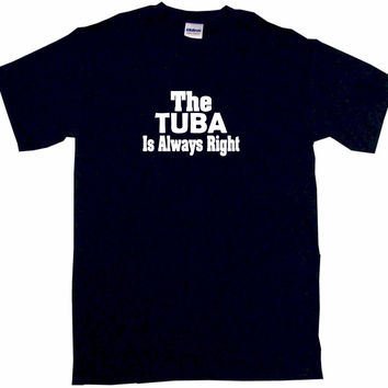 The Tuba is Always Right Tee Shirt OR Hoodie Sweat