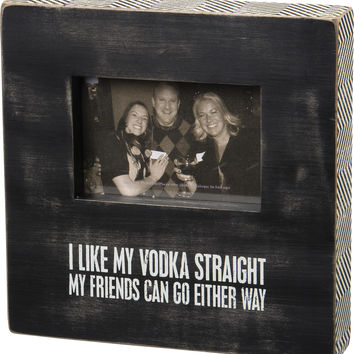 I Like My Vodka Straight. My Friends Can Go Either Way - Box Sign Photo Frame 10-in