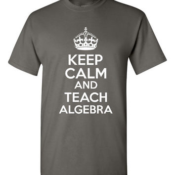 Keep Calm And TEACH ALGEBRA Fantastic Algebra Teacher Tee Teachers T Shirt Great gift Mens Woman Many School Colors