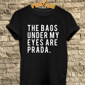 the bags under my eyes are prada # T Shirt Unisex - Size S-M-L
