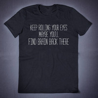 Keep Rolling Your Eyes Maybe You Will Find Brain Back There Sarcastic T Shirt Funny Slogan T-Shirt Creepy Cute Sarcasm Shirt Sarcasm Shirt