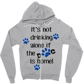 IT'S NOT DRINKING ALONE IF THE DOG IS HOME! Zipper Hoodie